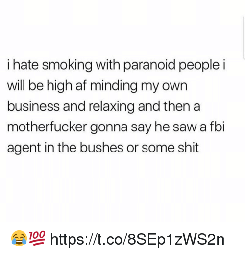 Af, Fbi, and Saw: i hate smoking with paranoid people i  will be high af minding my own  business and relaxing and thena  motherfucker gonna say he saw a fbi  agent in the bushes or some shit 😂💯 https://t.co/8SEp1zWS2n