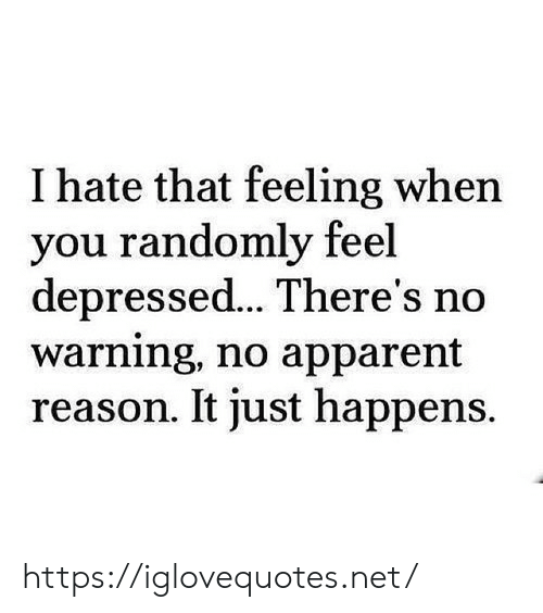 apparent: I hate that feeling when  you randomly feel  depressed... There's no  warning, no apparent  reason. It just happens. https://iglovequotes.net/