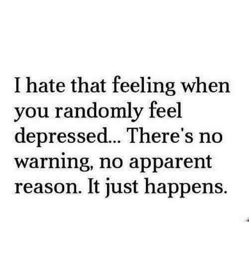 apparent: I hate that feeling when  you randomly feel  depressed...There's no  warning, no apparent  reason. It just happens.