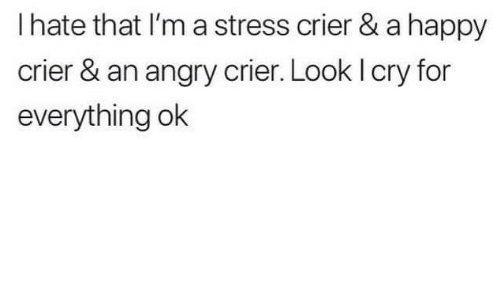 Happy, Angry, and Stress: I hate that I'm a stress crier & a happy  crier & an angry crier. Look l cry for  everything ok