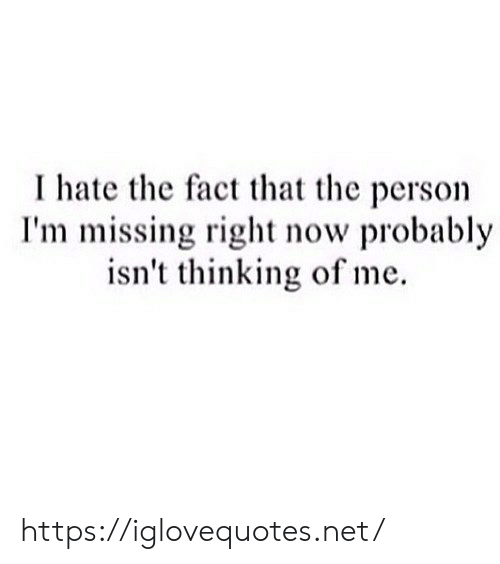 Net, Now, and Person: I hate the fact that the person  I'm missing right now probably  isn't thinking of me. https://iglovequotes.net/