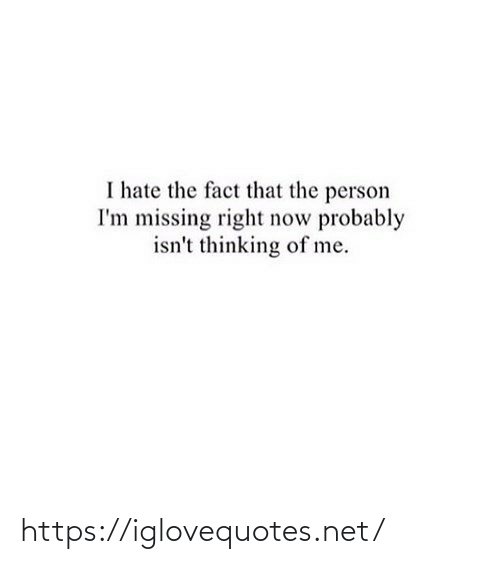 missing: I hate the fact that the person  I'm missing right now probably  isn't thinking of me. https://iglovequotes.net/