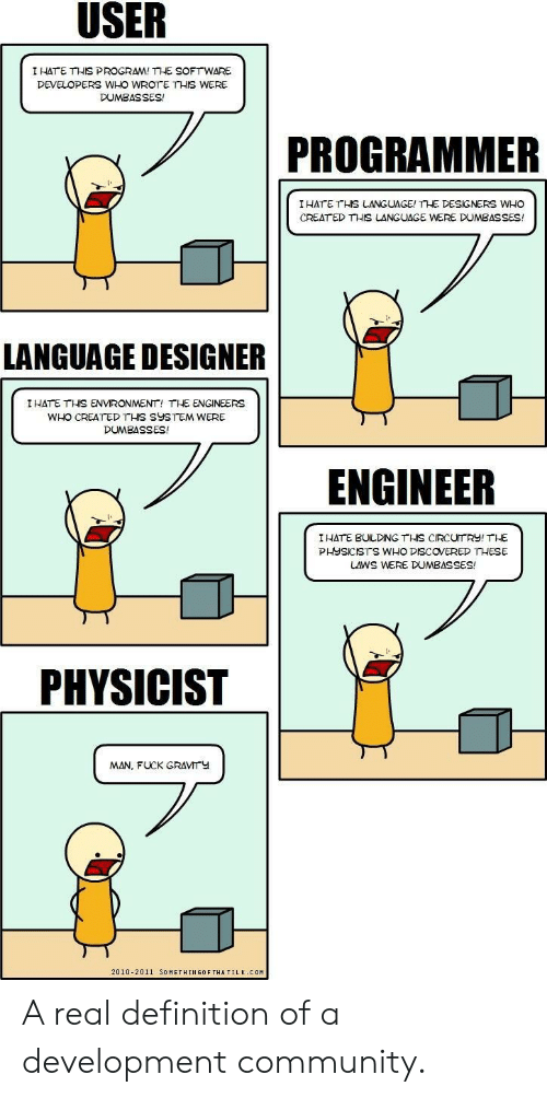 Community, Definition, and Fuck: I HATE THIS PROGRAM! THE SOFTWARE  DEVELOPERS WHO WROTE THIS WERE  DUMBASSES!  PROGRAMMER  IHATE THS LANGUAGE! THE DESIGNERS WHO  CREAT ED THIS LANGUAGE WERE DUMBASSES!  ギ  LANGUAGE DESIGNER  I HATE THİS ENVIRONMENT, THE ENGINEERS  WHO CREATED THIS SYSTEM WERE  DUMBASSES!  ENGINEER  I HATE BULDING THS CIRCUTRY! THE  PHYSICISTS WHO DISCOVERED THESE  LAWS WERE DUMBASSES!  PHYSICIST  MAN, FUCK GRAVMTY  2010-2011 SOMETHINGOF THATILK COM A real definition of a development community.