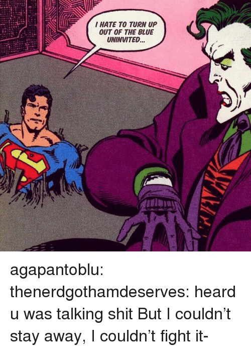 Turn up: I HATE TO TURN UP  OUT OF THE BLUE  UNINVITED... agapantoblu:  thenerdgothamdeserves: heard u was talking shit But I couldn't stay away, I couldn't fight it-