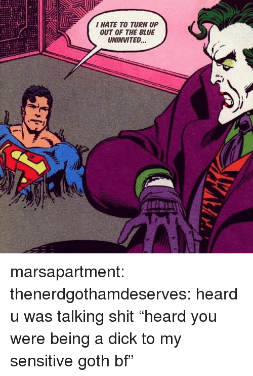 "Turn up: I HATE TO TURN UP  OUT OF THE BLUE  UNINVITED... marsapartment:  thenerdgothamdeserves: heard u was talking shit ""heard you were being a dick to my sensitive goth bf"""