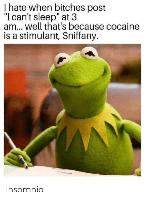 "Cocaine, Insomnia, and Sleep: I hate when bitches post  ""l can't sleep"" at 3  am.. well that's because cocaine  is a stimulant, Sniffany. Insomnia"