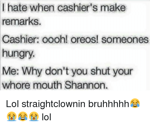 Shut Your Whore Mouth: I hate when cashier's make  remarks.  Cashier: oooh! oreos! someones  hungry  Me: Why don't you shut your  Whore mouth Shannon. Lol straightclownin bruhhhhh😂😭😂😭 lol
