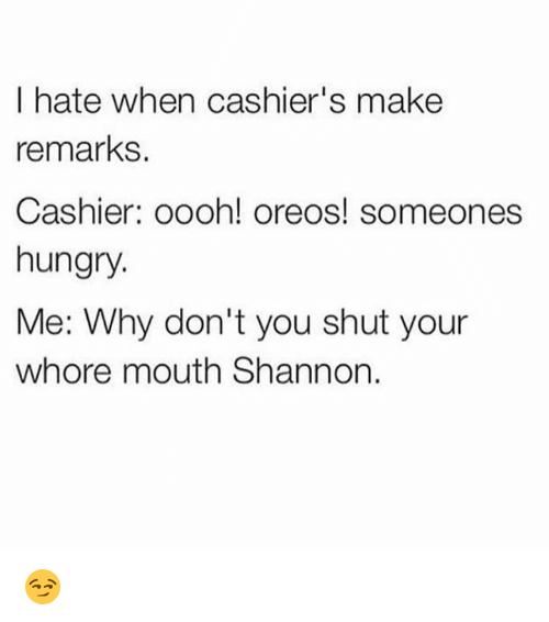 Shut Your Whore Mouth: I hate when cashier's make  remarks  Cashier: oooh! oreos! someones  hungry.  Me: Why don't you shut your  whore mouth Shannon 😏