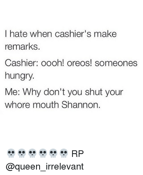Shut Your Whore Mouth: I hate when cashier's make  remarks.  Cashier: oooh! oreos! someones  hungry  Me: Why don't you shut your  whore mouth Shannon. 💀💀💀💀💀💀 RP @queen_irrelevant