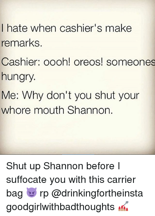 Shut Your Whore Mouth: I hate when cashier's make  remarks  Cashier: oooh! oreos! someones  hungry.  Me: Why don't you shut your  whore mouth Shannon. Shut up Shannon before I suffocate you with this carrier bag 😈 rp @drinkingfortheinsta goodgirlwithbadthoughts 💅🏽