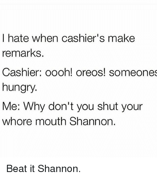 Shut Your Whore Mouth: I hate when cashier's make  remarks.  Cashier: oooh! oreos! someones  hungry.  Me: Why don't you shut your  whore mouth Shannon. Beat it Shannon.