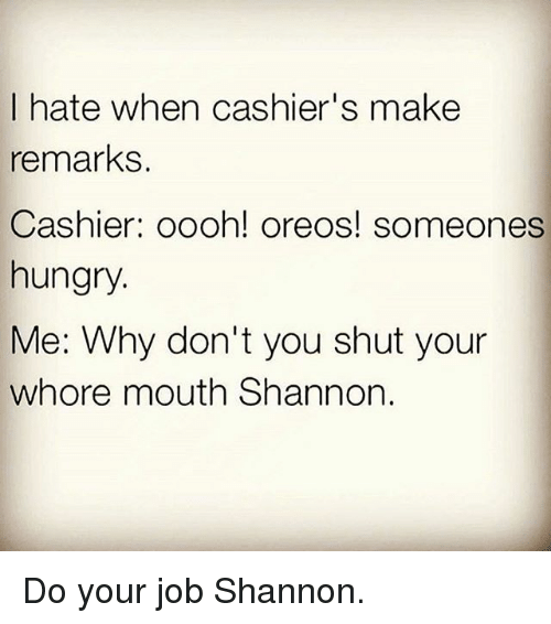 Shut Your Whore Mouth: I hate when cashier's make  remarks  Cashier: oooh! oreos! someones  hungry  Me: Why don't you shut your  whore mouth Shannon. Do your job Shannon.