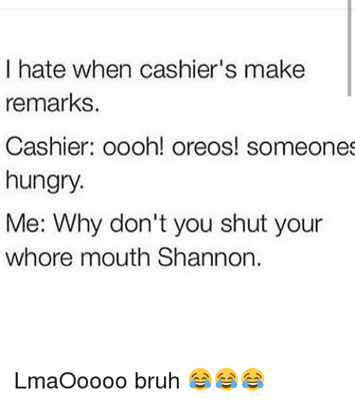 Shut Your Whore Mouth: I hate when cashier's make  remarks.  Cashier: oooh! oreos! someones  hungry.  Me: Why don't you shut your  whore mouth Shannon. LmaOoooo bruh 😂😂😂