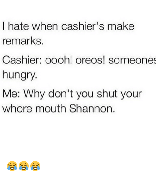 Shut Your Whore Mouth: I hate when cashier's make  remarks  Cashier oooh! oreos! someones  hungry.  Me: Why don't you shut your  whore mouth Shannon. 😂😂😂