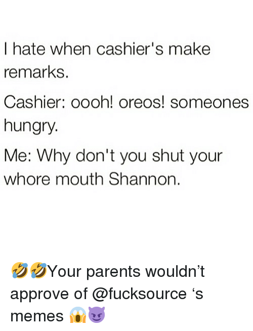 Shut Your Whore Mouth: I hate when cashier's make  remarks.  Cashier: oooh! oreos! someones  hungry.  Me: Why don't you shut your  whore mouth Shannon. 🤣🤣Your parents wouldn't approve of @fucksource 's memes 😱😈