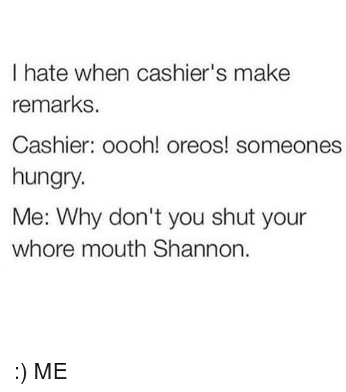Shut Your Whore Mouth: I hate when cashier's make  remarks  Cashier: oooh! oreos! someones  hungry.  Me: Why don't you shut your  whore mouth Shannon :) ME