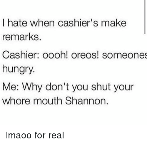 Shut Your Whore Mouth: I hate when cashier's make  remarks.  Cashier: oooh! oreos! someones  hungry.  Me: Why don't you shut your  whore mouth Shannon lmaoo for real