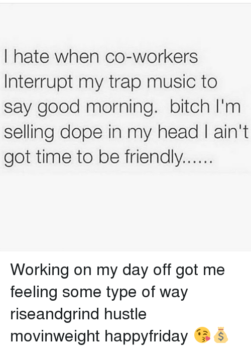 Type Of Way: I hate when co-workers  Interrupt my trap music to  say good morning. bitch l'm  selling dope in my head ain't  got time to be friendly Working on my day off got me feeling some type of way riseandgrind hustle movinweight happyfriday 😘💰