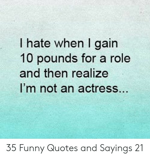 sayings: I hate when I gain  10 pounds for a role  and then realize  I'm not an actress.. 35 Funny Quotes and Sayings 21