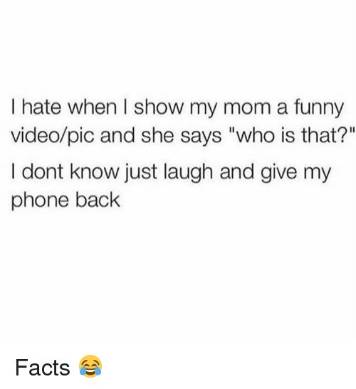 """Who Is That: I hate when I show my mom a funny  video/pic and she says """"who is that?""""  I dont know just laugh and give my  phone back Facts 😂"""