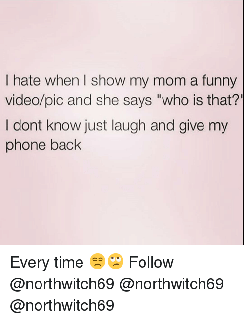 """Who Is That: I hate when I show my mom a funny  video/pic and she says """"who is that?'  I dont know just laugh and give my  phone back Every time 😒🙄 Follow @northwitch69 @northwitch69 @northwitch69"""
