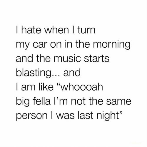 "Music, Relationships, and Fella: I hate when I turn  my car on in the morning  and the music starts  blasting... and  | am like ""whoooah  big fella l'm not the same  person I was last night"""