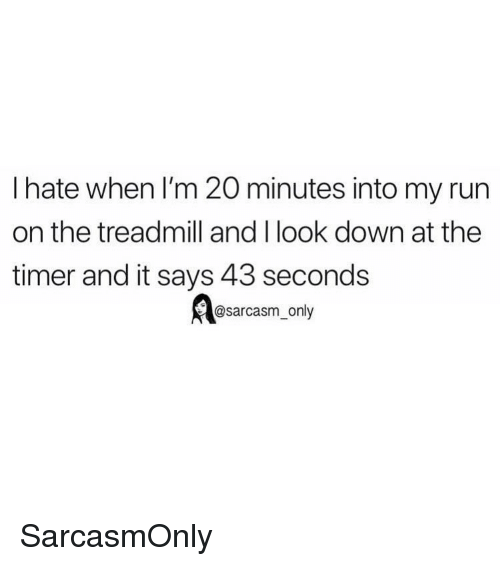Treadmill: I hate when I'm 20 minutes into my run  on the treadmill and I look down at the  timer and it says 43 seconds  @sarcasm_only SarcasmOnly