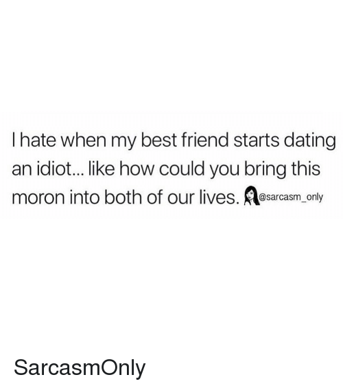 Best Friend, Dating, and Funny: I hate when my best friend starts dating  an idiot... like how could you bring this  moron into both of our lives. esarcasm, only SarcasmOnly
