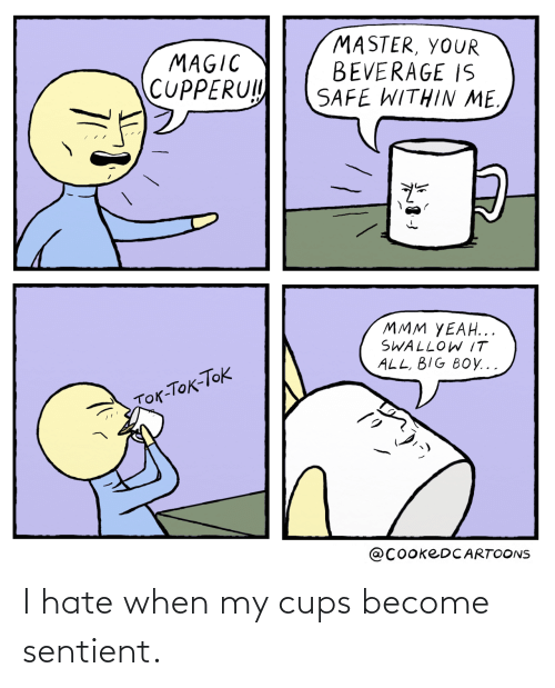 When My: I hate when my cups become sentient.