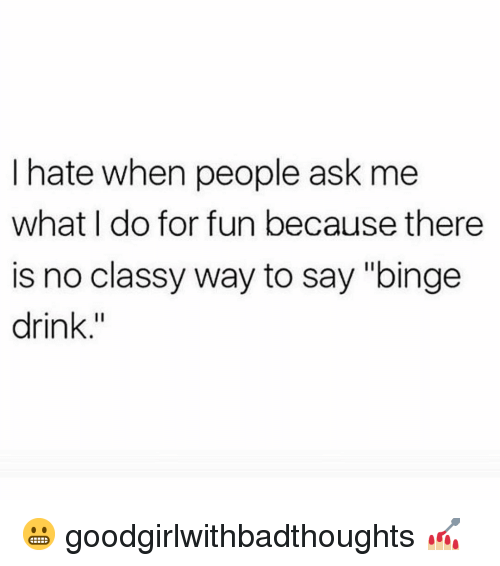 """Memes, 🤖, and Ask: I hate when people ask me  what I do for fun because there  is no classy way to say """"binge  drink."""" 😬 goodgirlwithbadthoughts 💅🏼"""