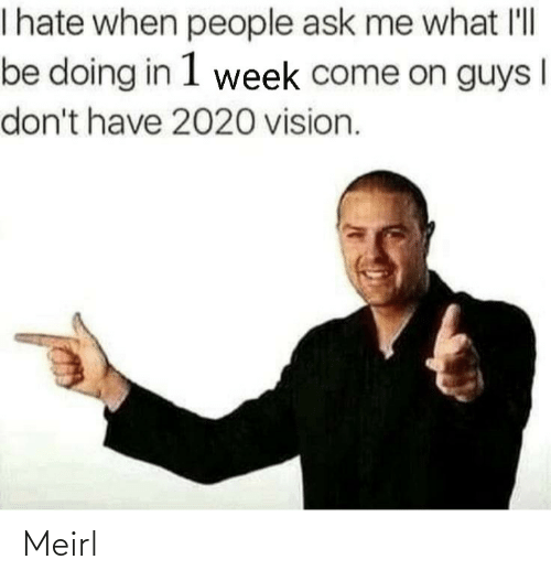 Vision: I hate when people ask me what l'll  be doing in 1 week come on guys  don't have 2020 vision. Meirl