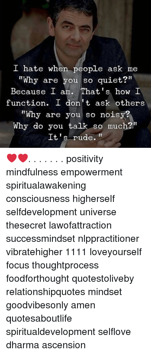"Mindfulness: I hate when people ask me  ""Why are you so quiet?""  Because I am. That's how I  function. I don't ask others  ""Why are you so noisy?  Why do you talk so much?""  It's rude. ❤️❤️. . . . . . . positivity mindfulness empowerment spiritualawakening consciousness higherself selfdevelopment universe thesecret lawofattraction successmindset nlppractitioner vibratehigher 1111 loveyourself focus thoughtprocess foodforthought quotestoliveby relationshipquotes mindset goodvibesonly amen quotesaboutlife spiritualdevelopment selflove dharma ascension"
