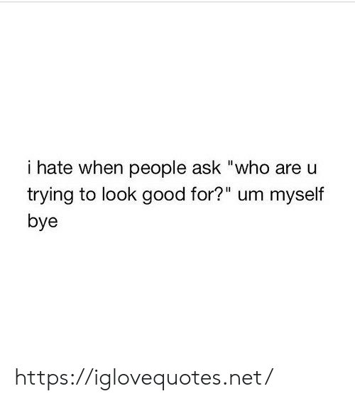 """Good, Ask, and Net: i hate when people ask """"who are u  trying to look good for?"""" um myself  bye https://iglovequotes.net/"""