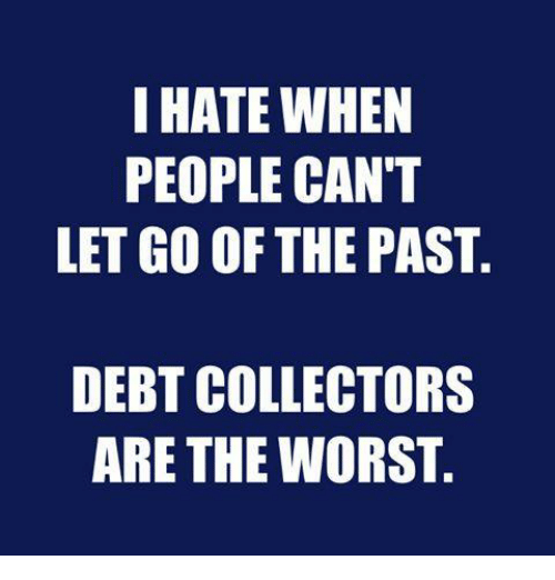 Dank, The Worst, and 🤖: I HATE WHEN  PEOPLE CAN'T  LET GO OF THE PAST.  DEBT COLLECTORS  ARE THE WORST
