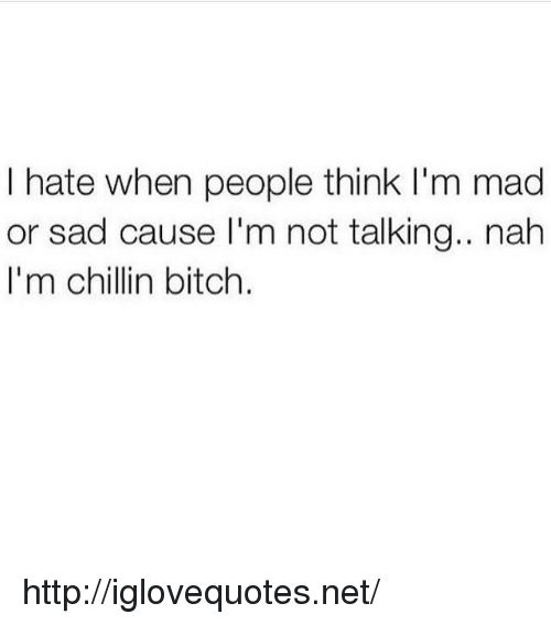 Bitch, Http, and Mad: I hate when people think I'm mad  or sad cause I'm not talking.. nah  I'm chillin bitch. http://iglovequotes.net/