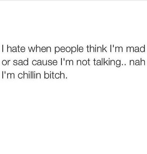 Bitch, Mad, and Sad: I hate when people think I'm mad  or sad cause I'm not talking.. nah  I'm chillin bitch.