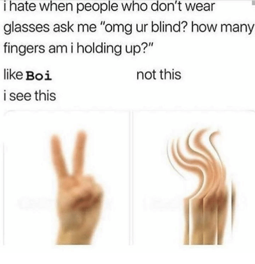 """Omg, Glasses, and How: I hate when people who don't wear  glasses ask me """"omg ur blind? how many  fingers am i holding up?""""  like Boi  i see this  not this"""