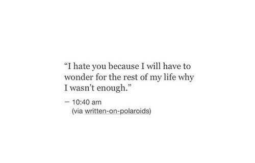 """Life, Wonder, and Rest: """"I hate you because I will have to  wonder for the rest of my life why  I wasn't enough.""""  - 10:40 am  (via written-on-polaroids)"""