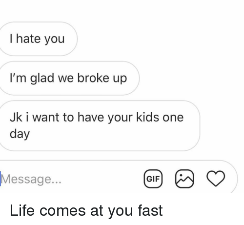 Gif, Life, and Relationships: I hate you  I'm glad we broke up  Jk i want to have your kids one  day  Message..  GIF Life comes at you fast