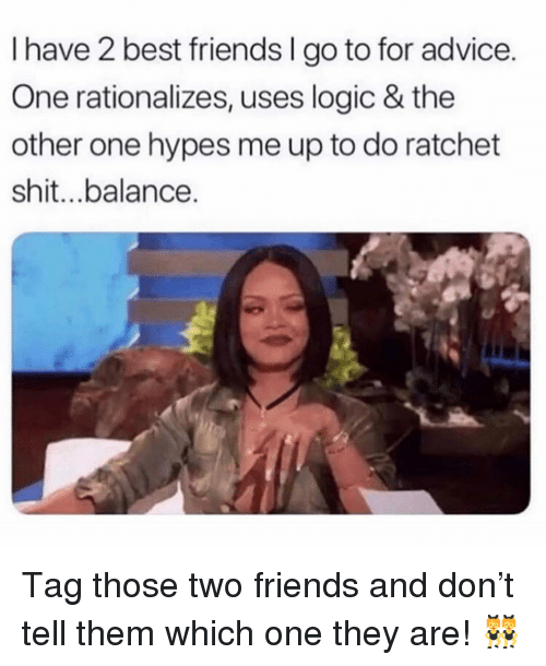 Advice, Friends, and Logic: I have 2 best friends I go to for advice.  One rationalizes, uses logic & the  other one hypes me up to do ratchet  shit...balance. Tag those two friends and don't tell them which one they are! 👯♀️