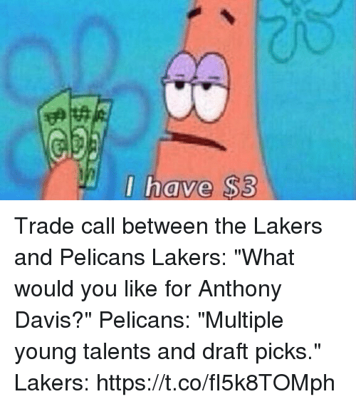 "Los Angeles Lakers, Sports, and Anthony Davis: I have $3  0 Trade call between the Lakers and Pelicans   Lakers: ""What would you like for Anthony Davis?""  Pelicans: ""Multiple young talents and draft picks.""  Lakers: https://t.co/fI5k8TOMph"