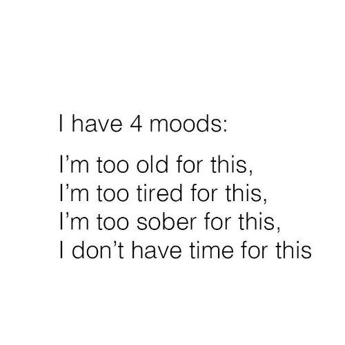 Time, Sober, and Old: I have 4 moods:  I'm too old for this,  I'm too tired for this,  l'm too sober for this,  I don't have time for this