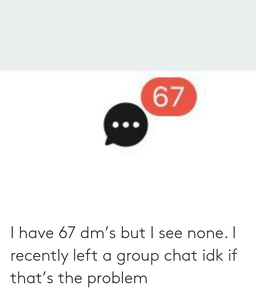 none: I have 67 dm's but I see none. I recently left a group chat idk if that's the problem