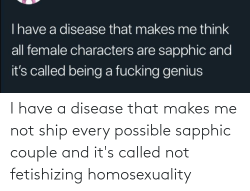 disease: I have a disease that makes me not ship every possible sapphic couple and it's called not fetishizing homosexuality