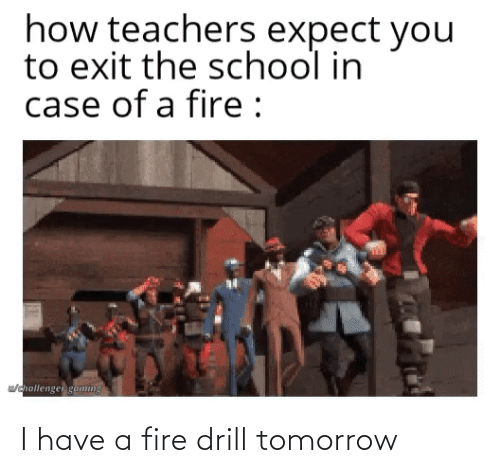 Fire: I have a fire drill tomorrow