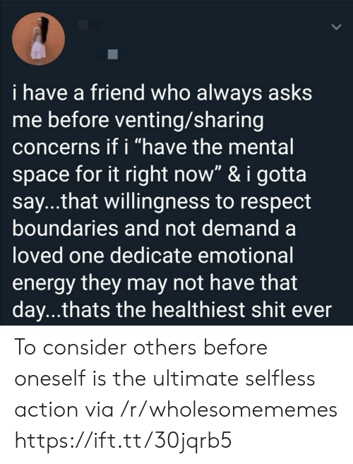 """Energy, Respect, and Shit: i have a friend who always asks  me before venting/sharing  concerns if i """"have the mental  space for it right now"""" & i gotta  say...that willingness to respect  boundaries and not demand a  loved one dedicate emotional  energy they may not have that  day...thats the healthiest shit ever To consider others before oneself is the ultimate selfless action via /r/wholesomememes https://ift.tt/30jqrb5"""