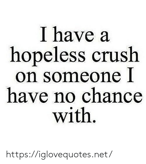 I Have No: I have a  hopeless crush  on someone I  have no chance  with. https://iglovequotes.net/