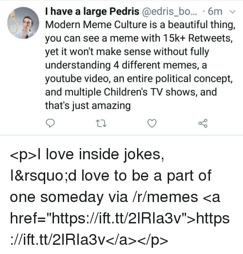 "Beautiful, Love, and Meme: I have a large Pedris @edris_bo... 6m v  Modern Meme Culture is a beautiful thing,  you can see a meme with 15k+ Retweets,  yet it won't make sense without fully  understanding 4 different memes, a  youtube video, an entire political concept,  and multiple Children's TV shows, and  that's just amazing <p>I love inside jokes, I'd love to be a part of one someday via /r/memes <a href=""https://ift.tt/2lRIa3v"">https://ift.tt/2lRIa3v</a></p>"