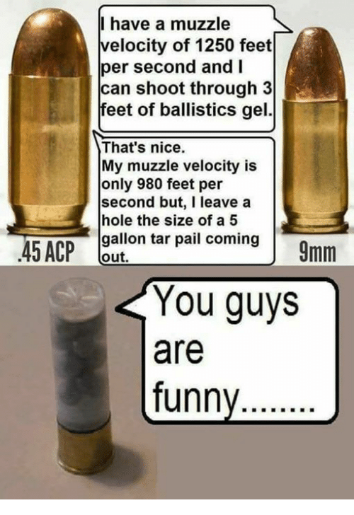 feets: I have a muzzle  velocity of 1250 feet  per second and I  can shoot through 3  feet of ballistics gel.  That's nice.  My muzzle velocity is  only 980 feet per  second but, I leave a  hole the size of a5  gallon tar pail coming  out,  You guys  are  funny