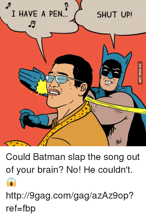 9gag, Batman, and Brains: I HAVE A PEN  SHUT UP! Could Batman slap the song out of your brain? No! He couldn't. 😱 http://9gag.com/gag/azAz9op?ref=fbp